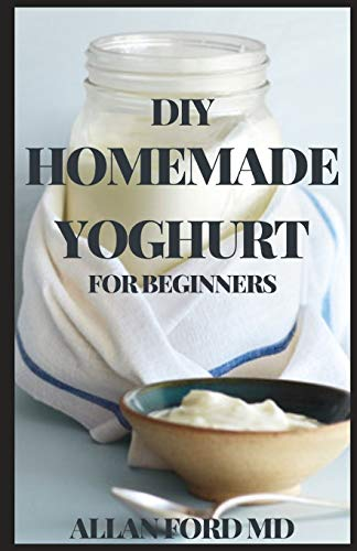 DIY HOMEMADE YOGHURT FOR BEGINNERS: The Ultimate Guide To Make Your Own Fresh Dairy Products; Easy Recipes for Butter, Yogurt, Sour Cream, Creme Fraiche, Cream Cheese, Ricotta, and More!