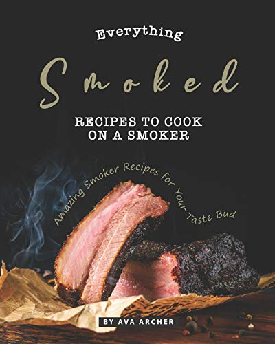 Everything Smoked: Recipes to Cook on a Smoker: Amazing Smoker Recipes for Your Taste Bud