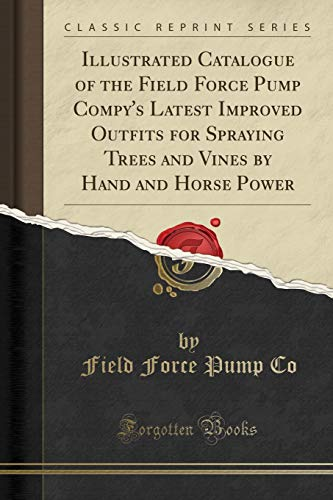 Illustrated Catalogue of the Field Force Pump Compy's Latest Improved Outfits for Spraying Trees and Vines by Hand and Horse Power (Classic Reprint)