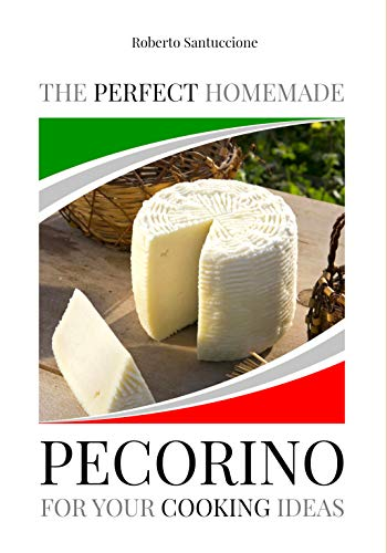 THE PERFECT HOMEMADE PECORINO FOR YOUR COOKING IDEAS: INGREDIENTS, RECIPE AND DETAILED PROCEDURE WITH IMAGES (English Edition)