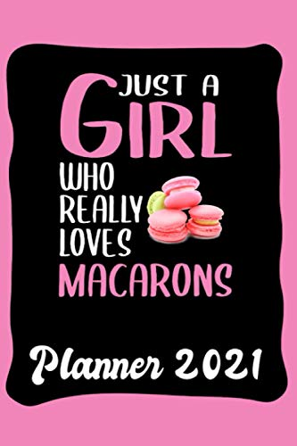 Planner 2021: Macaron Planner Calendar 2021 - Funny Macaron Quote: Just A Girl Who Loves Macarons: Monthly, Weekly and Daily Agenda - Weekly Calendar ... Page - Macaron gift 2021, compact size 6�x9�