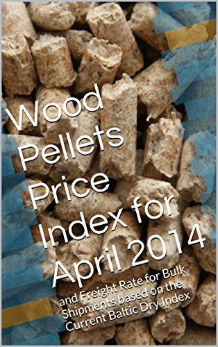 Wood Pellets Price Index for April 2014: and Freight Rate for Bulk Shipments based on the Current Baltic Dry Index (English Edition)