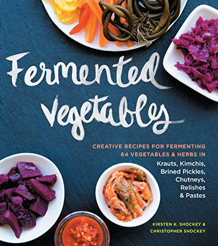 Shockey, K: Fermented Vegetables: Creative Recipes for Fermenting 64 Vegetables & Herbs in Krauts, Kimchis, Brined Pickles, Chutneys, Relishes & Pastes