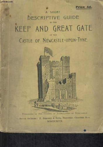 A SHORT DESCRIPTIVE GUIDE TOTHE KEEP AND GREAT GATE OF THE CASTLE OF NEWCASTLE-UPON-TYNE