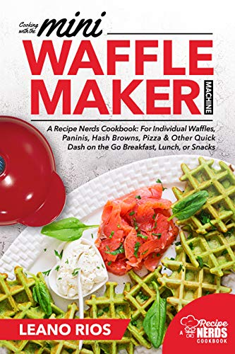 Cooking with the Mini Waffle Maker Machine: A Recipe Nerds Cookbook: For Individual Waffles, Paninis, Hash Browns, Pizza & Other Quick Dash on the Go Breakfast, Lunch, or Snacks (English Edition)