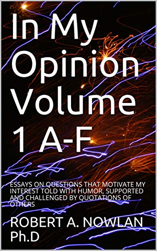In My Opinion Volume 1 A-F: ESSAYS ON QUESTIONS THAT MOTIVATE MY INTEREST TOLD WITH HUMOR, SUPPORTED AND CHALLENGED BY QUOTATIONS OF OTHERS (English Edition)