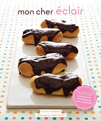 Mon Cher Éclair: And Other Beautiful Pastries, Including Cream Puffs, Profiteroles, and Gougeres