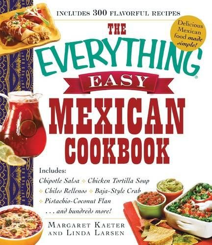 The Everything Easy Mexican Cookbook: Includes: Chipotle Salsa • Chicken Tortilla Soup • Chiles Rellenos • Baja-Style Crab • Pistachio-Coconut Flan…and hundreds more! (Everything (R))