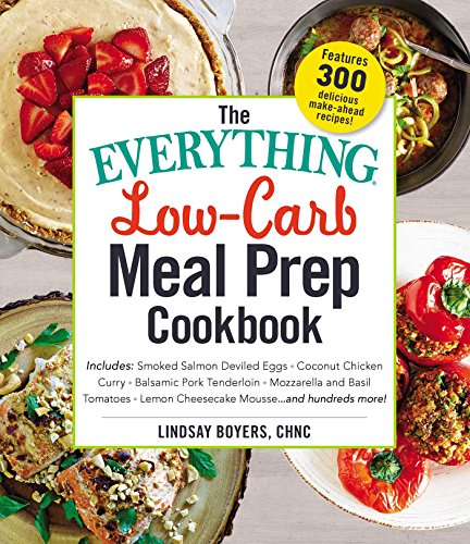 The Everything Low-Carb Meal Prep Cookbook: Includes: -Smoked Salmon Deviled Eggs -Coconut Chicken Curry -Balsamic Pork Tenderloin -Mozzarella and Bas (Everything Series)